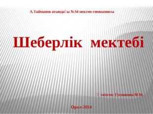Шеберлік мектебі А.Тайманов атындағы №34 мектеп-гимназиясы Орал-2014 Өткізген