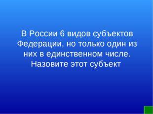 В России 6 видов субъектов Федерации, но только один из них в единственном чи
