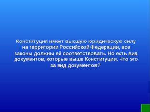 Конституция имеет высшую юридическую силу на территории Российской Федерации,