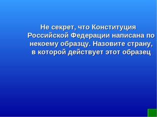 Не секрет, что Конституция Российской Федерации написана по некоему образцу.