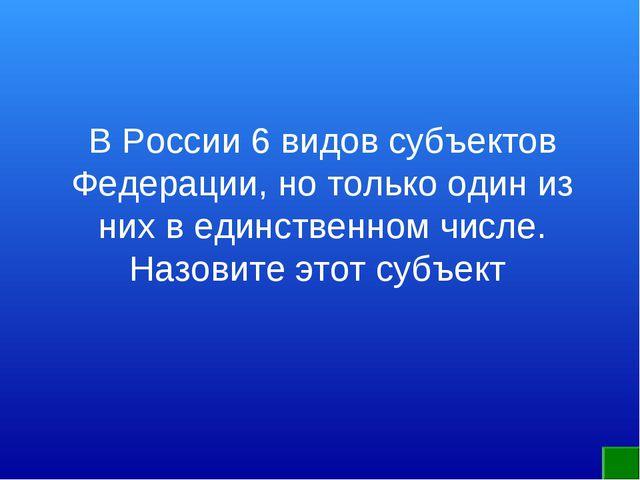В России 6 видов субъектов Федерации, но только один из них в единственном чи...
