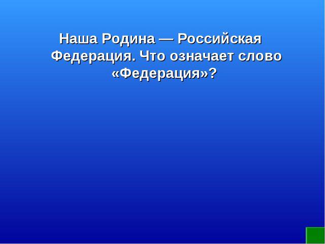 Наша Родина — Российская Федерация. Что означает слово «Федерация»?