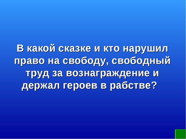 В какой сказке и кто нарушил право на свободу, свободный труд за вознагражден...