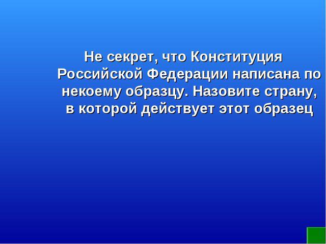 Не секрет, что Конституция Российской Федерации написана по некоему образцу....