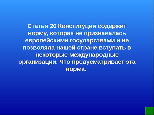 Статья 20 Конституции содержит норму, которая не признавалась европейскими го...