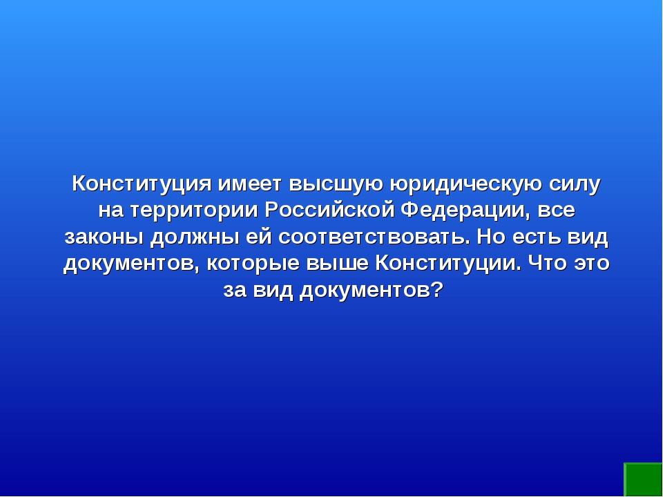 Конституция имеет высшую юридическую силу на территории Российской Федерации,...