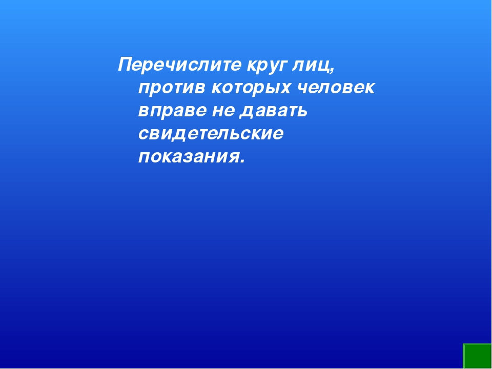 Перечислите круг лиц, против которых человек вправе не давать свидетельские п...