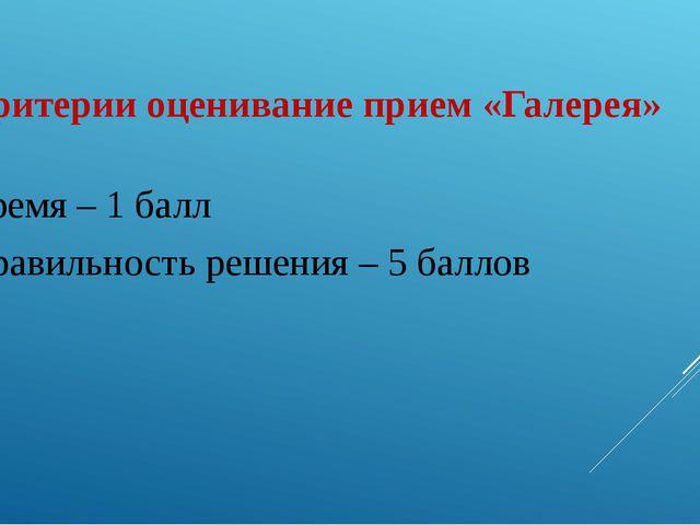 Критерии оценивание прием «Галерея» Время – 1 балл Правильность решения – 5 б...