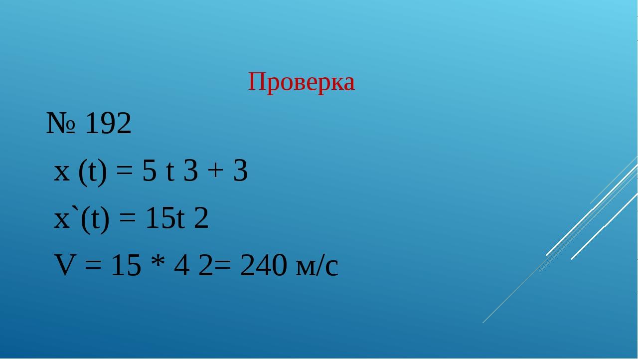 Проверка № 192 x (t) = 5 t 3 + 3 x`(t) = 15t 2 V = 15 * 4 2= 240 м/c