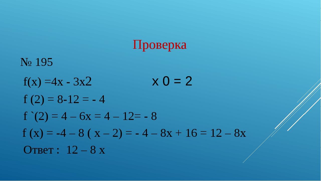 Проверка № 195 f(x) =4x - 3х2 x 0 = 2 f (2) = 8-12 = - 4 f `(2) = 4 – 6x = 4...