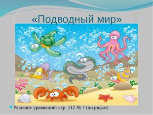«Подводный мир» Решение уравнений: стр. 112 № 7 (по рядам)