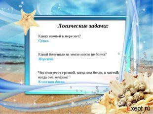 Логические задачи: Каких камней в море нет? Сухих.  Какой болезнью на земле