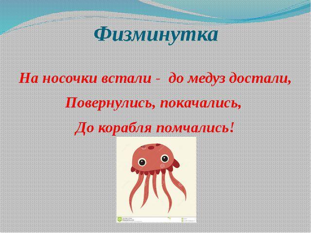Физминутка На носочки встали - до медуз достали, Повернулись, покачались, До...