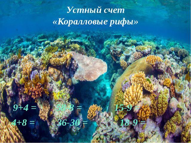 Устный счет «Коралловые рифы» 9+4 = 58-8 = 15-9 = 4+8 = 36-30 = 18-9 =