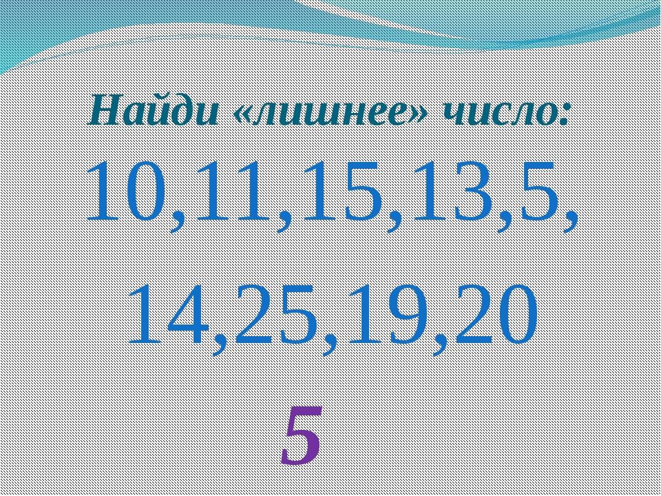 Найди «лишнее» число: 10,11,15,13,5, 14,25,19,20 5