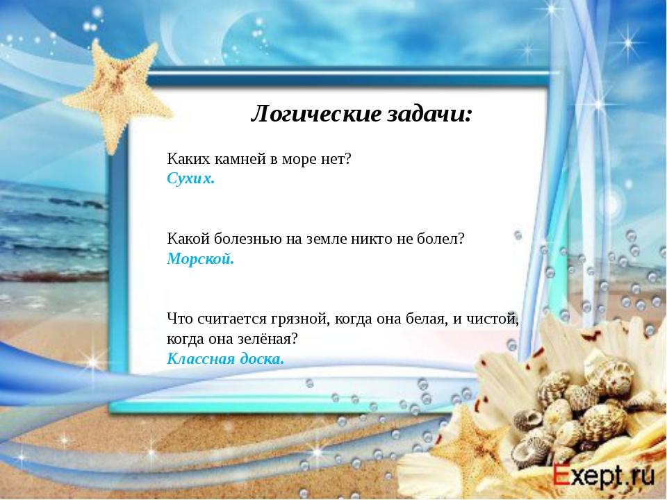 Логические задачи: Каких камней в море нет? Сухих.  Какой болезнью на земле...