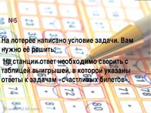 №5 На лотерее написано условие задачи. Вам нужно её решить. На станции ответ