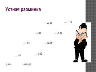 Устная разминка … +0,98 … : 10 … ×10 …-3,09 … - 0,11 … +2,04 … - 5 … ×10 0,36
