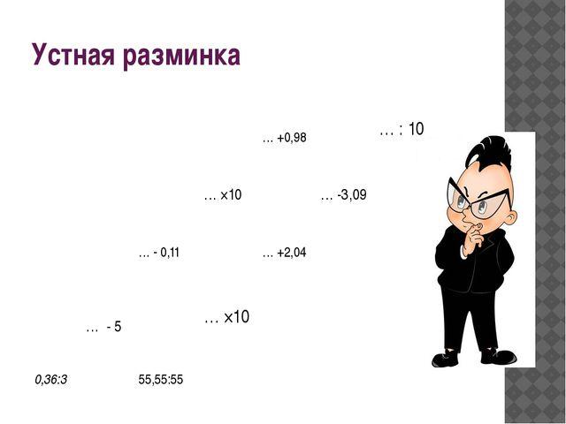 Устная разминка … +0,98 … : 10 … ×10 …-3,09 … - 0,11 … +2,04 … - 5 … ×10 0,36...