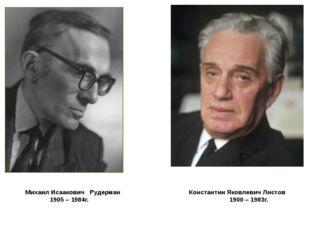 Михаил Исаакович Рудерман Константин Яковлевич Листов 1905 – 1984г. 1900 – 1