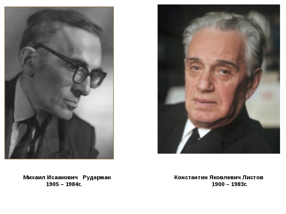 Михаил Исаакович Рудерман Константин Яковлевич Листов 1905 – 1984г. 1900 – 1...