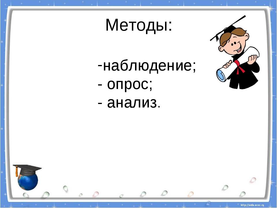 Методы:  наблюдение; - опрос; - анализ.