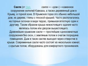 Сакля(отгруз.სახლიсахли— «дом»)—каменное сооружение жителейКавказа, а