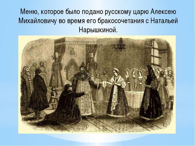 Меню, которое было подано русскому царю Алексею Михайловичу во время его брак...
