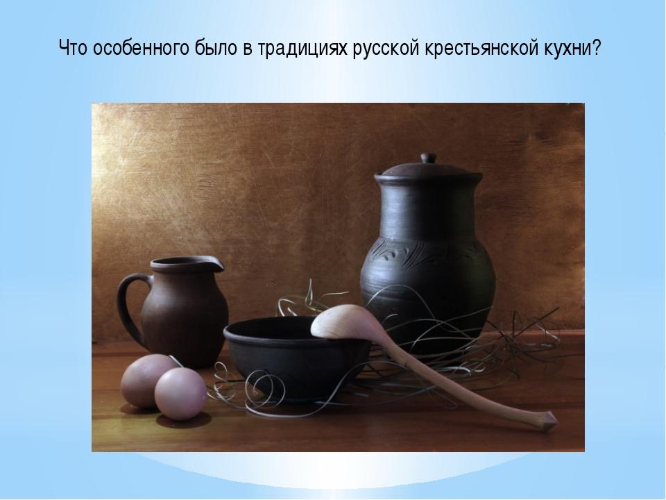 Что особенного было в традициях русской крестьянской кухни?
