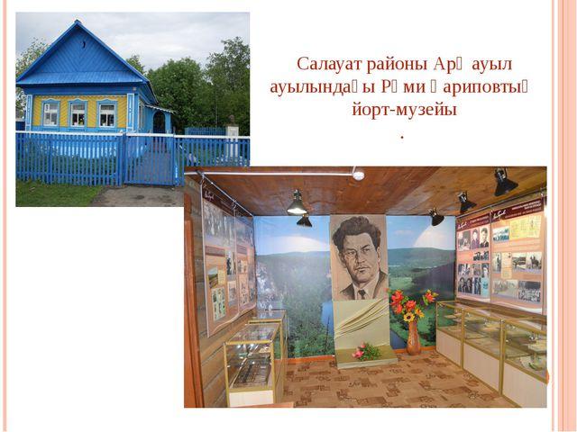 Салауат районыАрҡауыл ауылындағы Рәми Ғариповтың йорт-музейы .