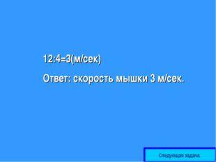 12:4=3(м/сек) Ответ: скорость мышки 3 м/сек. Следующая задача.
