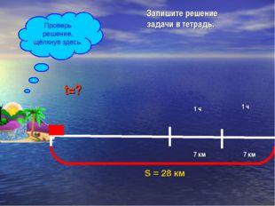 S = 28 км 7 км 1 ч 7 км 1 ч t=? V=7 км/ч Запишите решение задачи в тетрадь. П