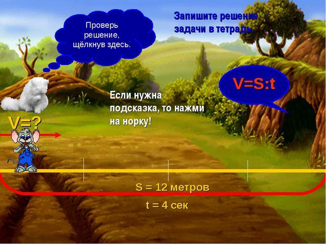 S = 12 метров V=? t = 4 сек С какой скоростью бежала мышка? V=S:t Запишите ре...