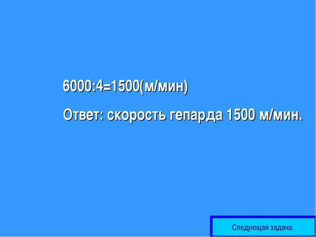 6000:4=1500(м/мин) Ответ: скорость гепарда 1500 м/мин. Следующая задача.