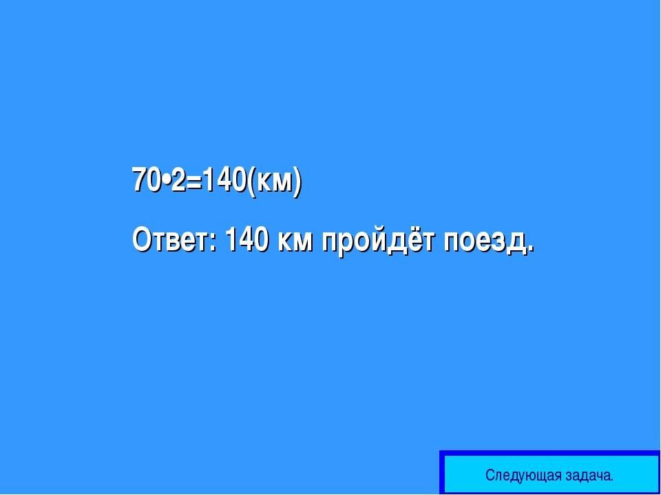 70•2=140(км) Ответ: 140 км пройдёт поезд. Следующая задача.