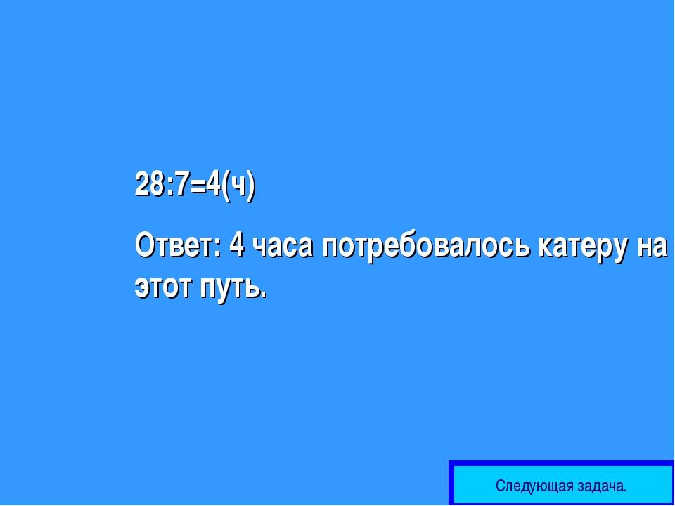 28:7=4(ч) Ответ: 4 часа потребовалось катеру на этот путь. Следующая задача.