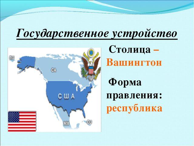 Государственное устройство Столица – Вашингтон Форма правления: республика