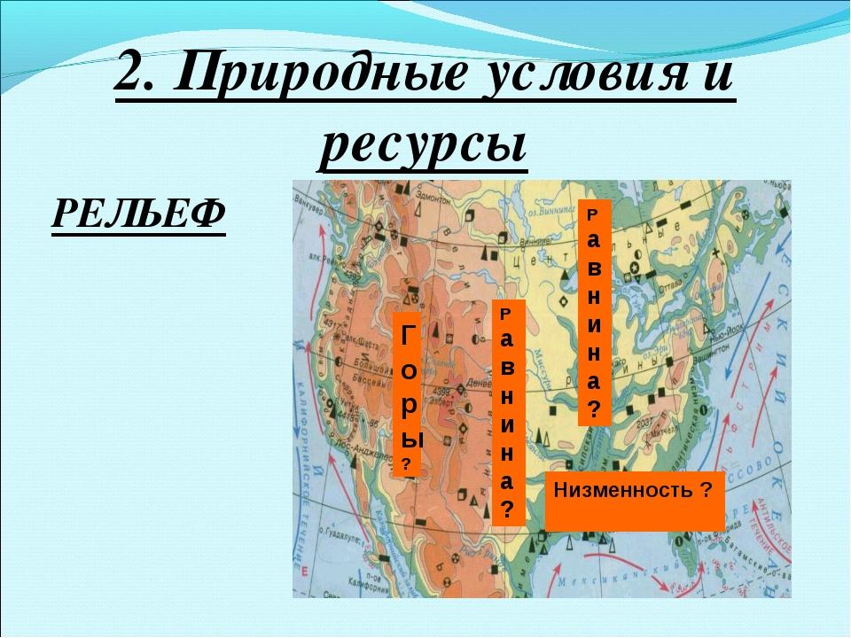2. Природные условия и ресурсы РЕЛЬЕФ Равнина? Равнина? Низменность ? Горы?
