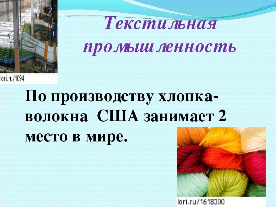 Текстильная промышленность По производству хлопка-волокна США занимает 2 мест...