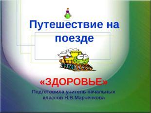 Путешествие на поезде «ЗДОРОВЬЕ» Подготовила учитель начальных классов Н.В.Ма