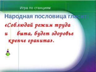 Игра по станциям Народная пословица гласит: «Соблюдай режим труда и быта, буд