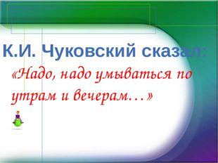 К.И. Чуковский сказал: «Надо, надо умываться по утрам и вечерам…»