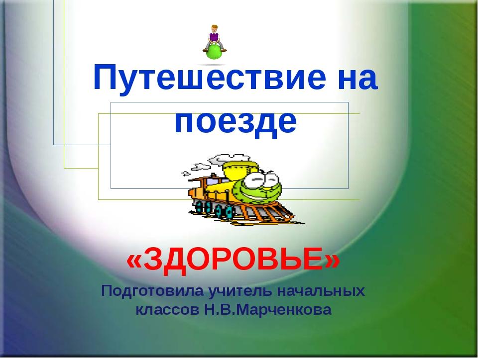 Путешествие на поезде «ЗДОРОВЬЕ» Подготовила учитель начальных классов Н.В.Ма...