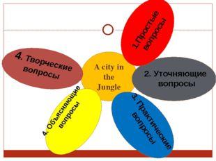 A city in the Jungle 2. Уточняющие вопросы 4. Объясняющие вопросы 3. Практиче
