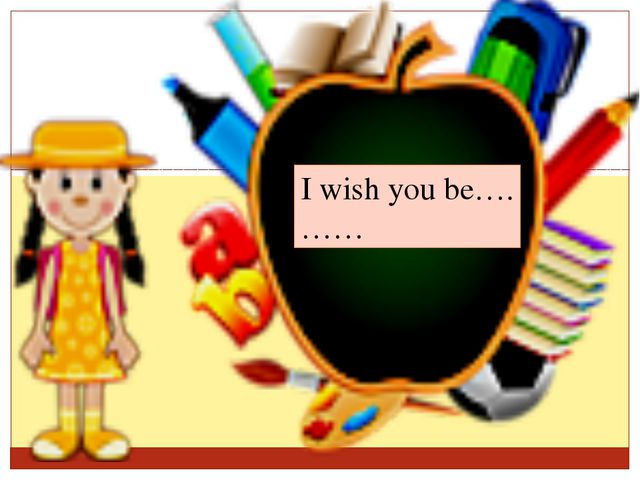 I wish you be…. ……
