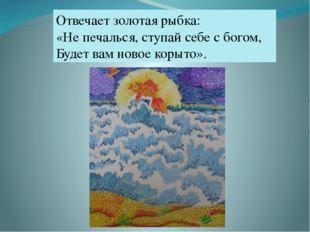 Отвечает золотая рыбка: «Не печалься, ступай себе с богом, Будет вам новое ко