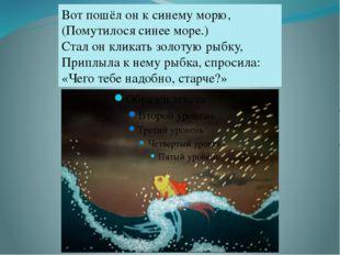 Вот пошёл он к синему морю, (Помутилося синее море.) Стал он кликать золотую