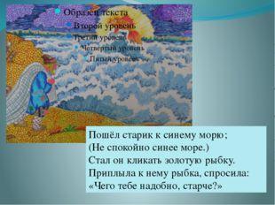 Пошёл старик к синему морю; (Не спокойно синее море.) Стал он кликать золотую