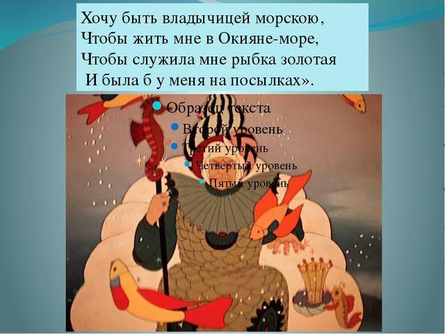 Хочу быть владычицей морскою, Чтобы жить мне в Окияне-море, Чтобы служила мн...
