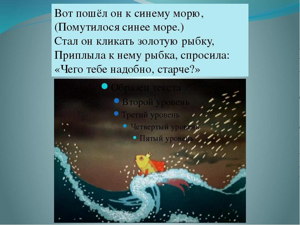 Вот пошёл он к синему морю, (Помутилося синее море.) Стал он кликать золотую...
